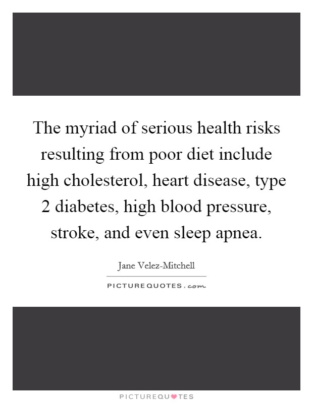 The myriad of serious health risks resulting from poor diet include high cholesterol, heart disease, type 2 diabetes, high blood pressure, stroke, and even sleep apnea Picture Quote #1