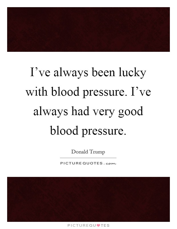 I've always been lucky with blood pressure. I've always had very good blood pressure Picture Quote #1