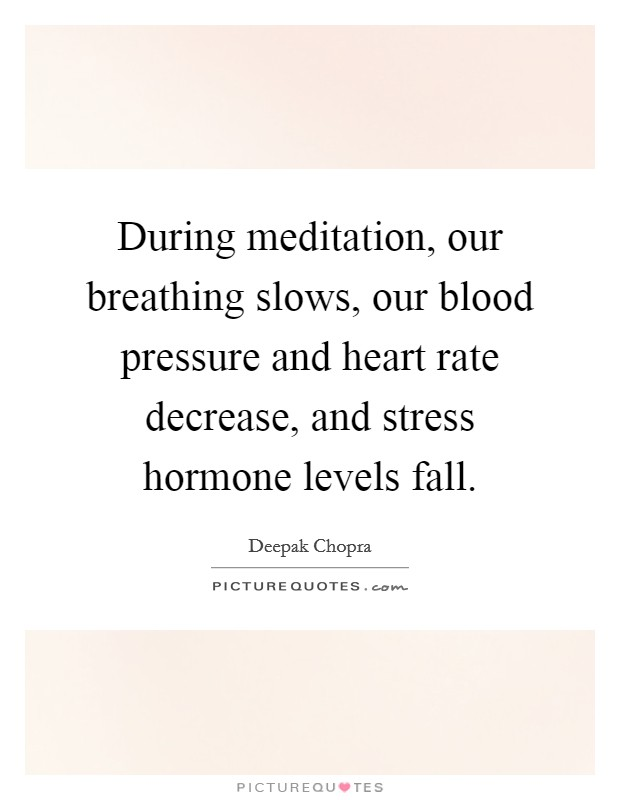 During meditation, our breathing slows, our blood pressure and heart rate decrease, and stress hormone levels fall Picture Quote #1