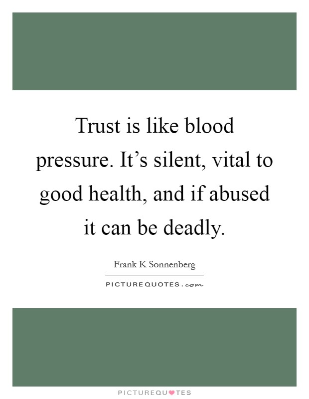Trust is like blood pressure. It's silent, vital to good health, and if abused it can be deadly Picture Quote #1