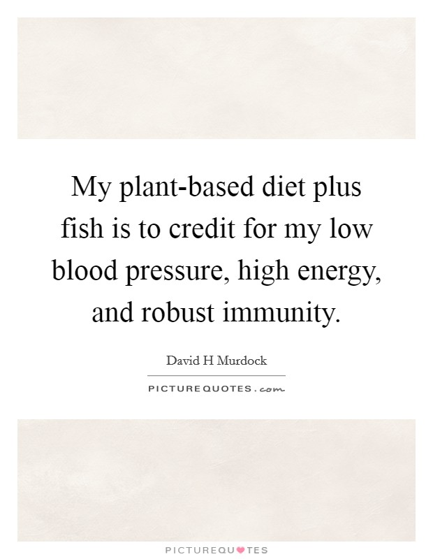My plant-based diet plus fish is to credit for my low blood pressure, high energy, and robust immunity Picture Quote #1