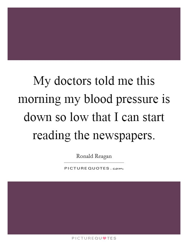 My doctors told me this morning my blood pressure is down so low that I can start reading the newspapers Picture Quote #1