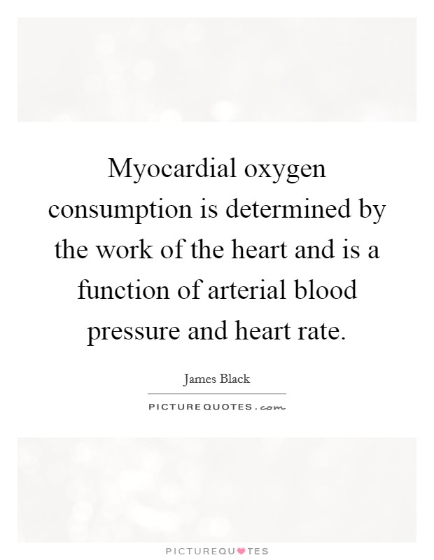 Myocardial oxygen consumption is determined by the work of the heart and is a function of arterial blood pressure and heart rate Picture Quote #1