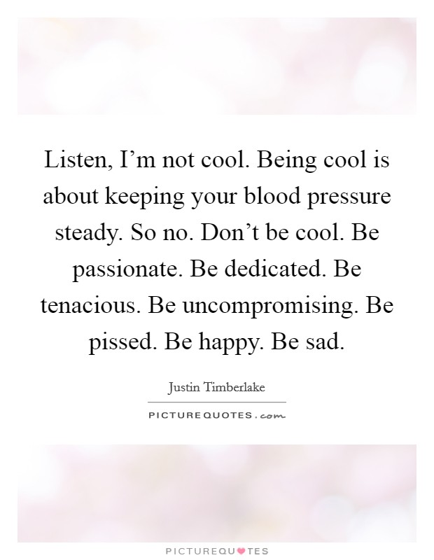 Listen, I'm not cool. Being cool is about keeping your blood pressure steady. So no. Don't be cool. Be passionate. Be dedicated. Be tenacious. Be uncompromising. Be pissed. Be happy. Be sad Picture Quote #1