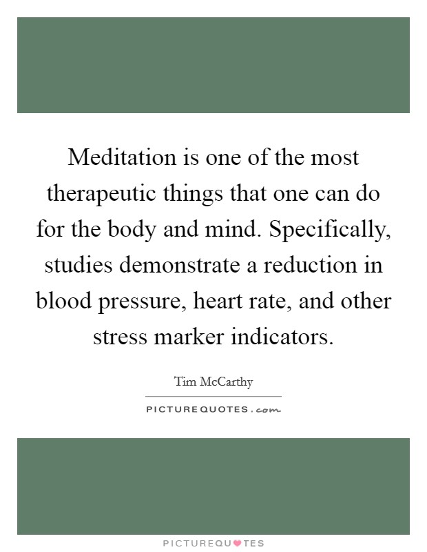 Meditation is one of the most therapeutic things that one can do for the body and mind. Specifically, studies demonstrate a reduction in blood pressure, heart rate, and other stress marker indicators Picture Quote #1