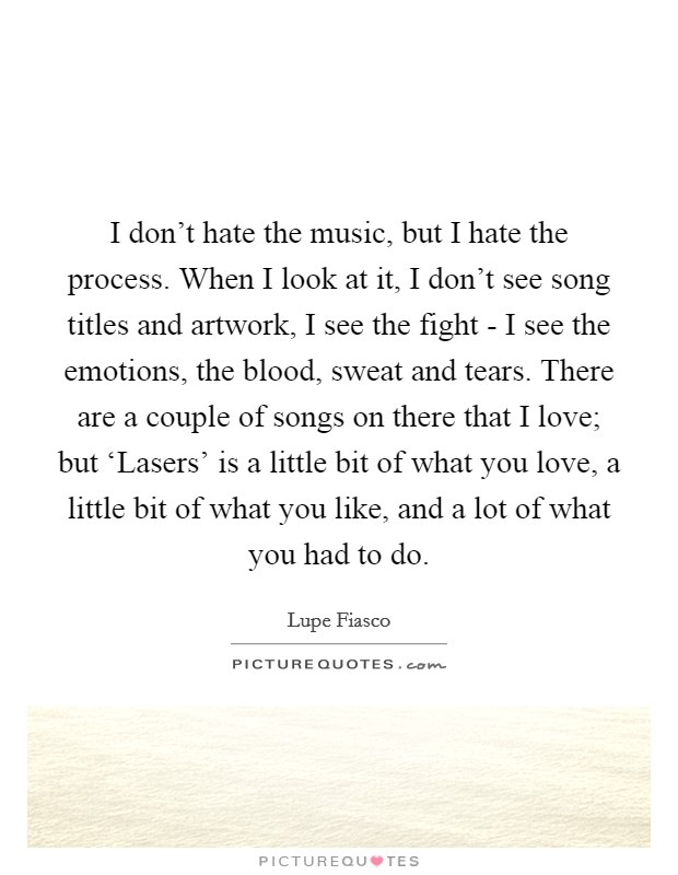 I don't hate the music, but I hate the process. When I look at it, I don't see song titles and artwork, I see the fight - I see the emotions, the blood, sweat and tears. There are a couple of songs on there that I love; but 'Lasers' is a little bit of what you love, a little bit of what you like, and a lot of what you had to do. Picture Quote #1