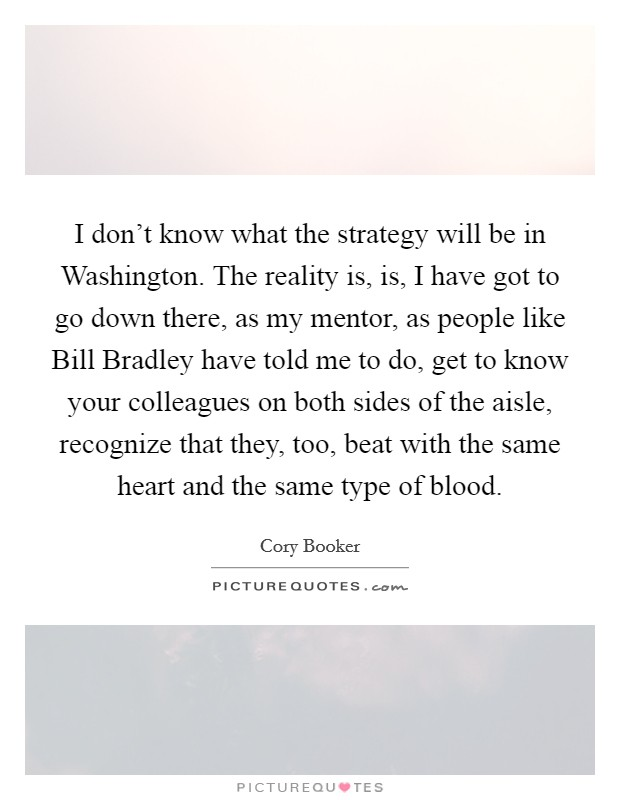 I don't know what the strategy will be in Washington. The reality is, is, I have got to go down there, as my mentor, as people like Bill Bradley have told me to do, get to know your colleagues on both sides of the aisle, recognize that they, too, beat with the same heart and the same type of blood Picture Quote #1