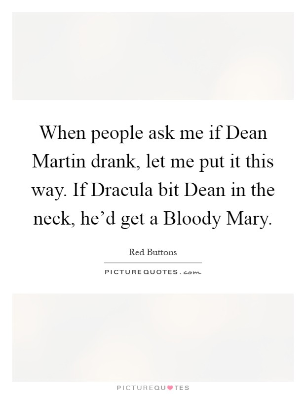 When people ask me if Dean Martin drank, let me put it this way. If Dracula bit Dean in the neck, he'd get a Bloody Mary Picture Quote #1