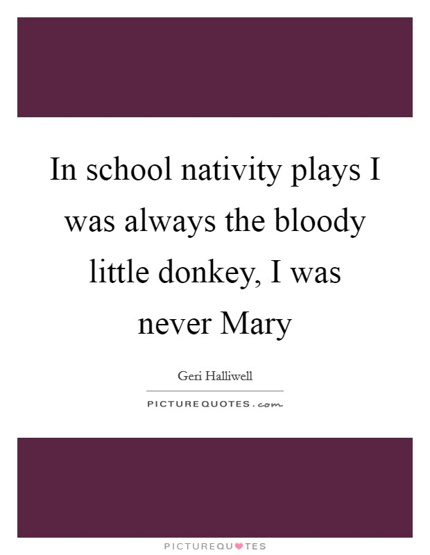 In school nativity plays I was always the bloody little donkey, I was never Mary Picture Quote #1