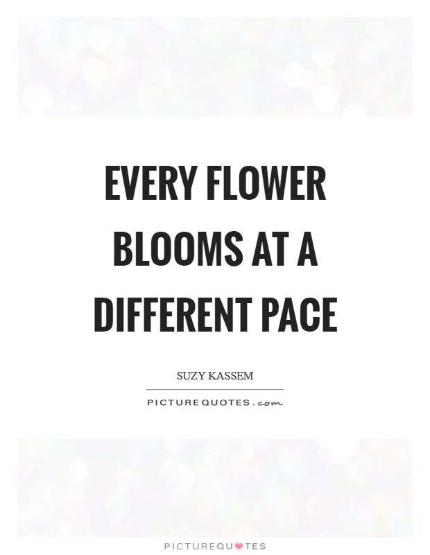 Every flower blooms at a different pace Picture Quote #1