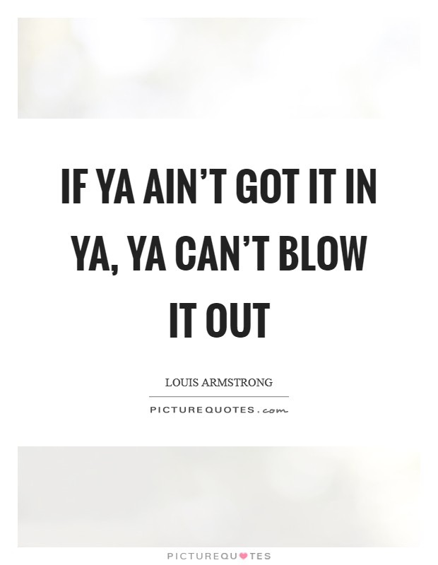 If ya ain't got it in ya, ya can't blow it out Picture Quote #1