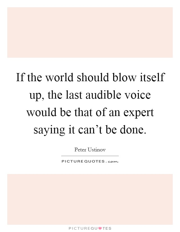 If the world should blow itself up, the last audible voice would be that of an expert saying it can't be done Picture Quote #1