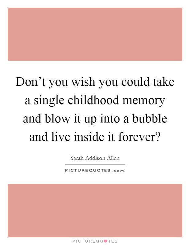 Don't you wish you could take a single childhood memory and blow it up into a bubble and live inside it forever? Picture Quote #1