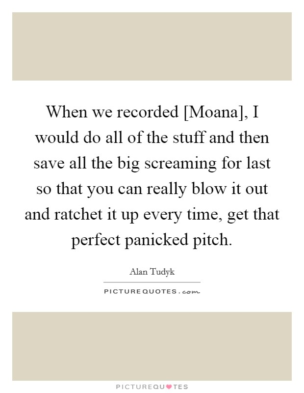 When we recorded [Moana], I would do all of the stuff and then save all the big screaming for last so that you can really blow it out and ratchet it up every time, get that perfect panicked pitch Picture Quote #1