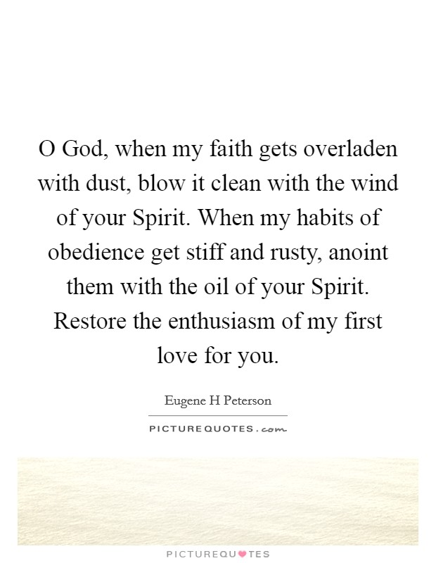 O God, when my faith gets overladen with dust, blow it clean with the wind of your Spirit. When my habits of obedience get stiff and rusty, anoint them with the oil of your Spirit. Restore the enthusiasm of my first love for you Picture Quote #1