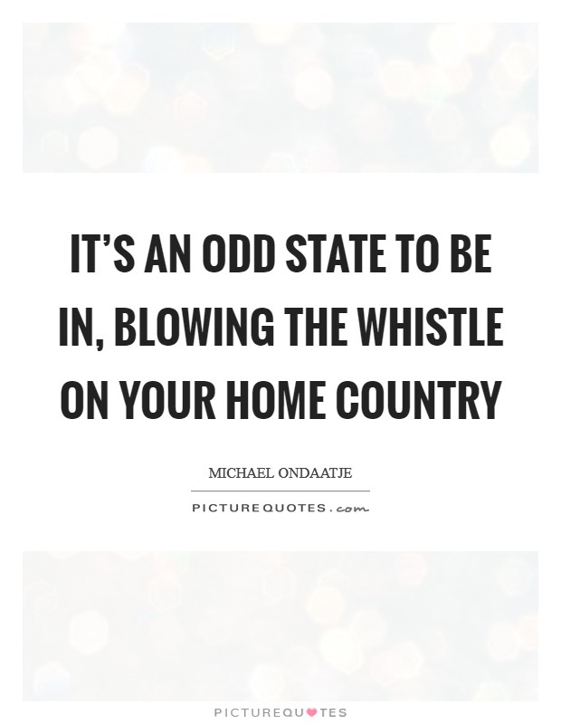 It's an odd state to be in, blowing the whistle on your home country Picture Quote #1