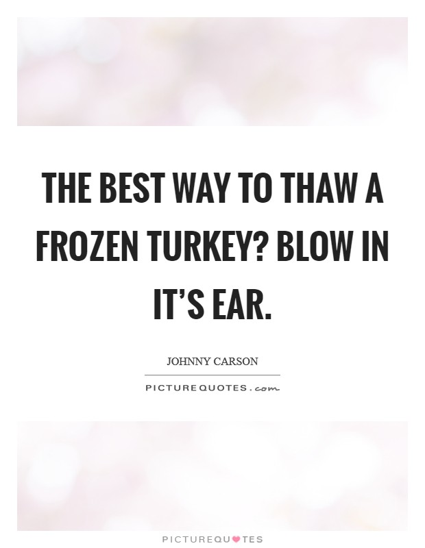 The best way to thaw a frozen turkey? Blow in it's ear Picture Quote #1