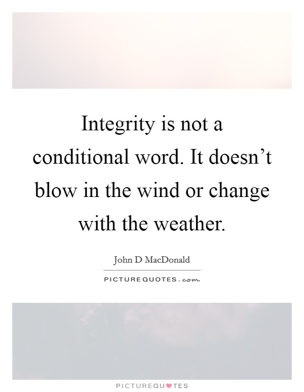 Integrity is not a conditional word. It doesn't blow in the wind or change with the weather Picture Quote #1