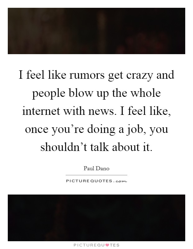 I feel like rumors get crazy and people blow up the whole internet with news. I feel like, once you're doing a job, you shouldn't talk about it Picture Quote #1