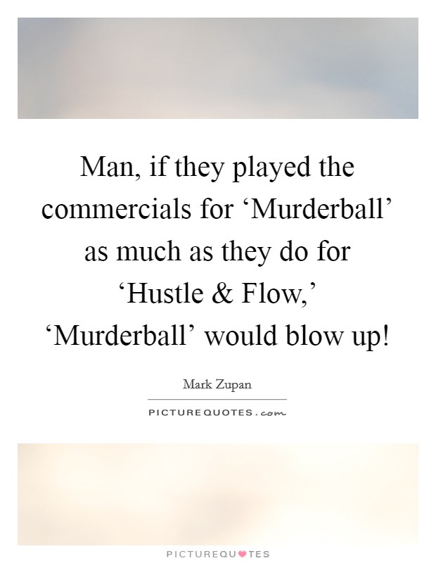 Man, if they played the commercials for 'Murderball' as much as they do for 'Hustle and Flow,' 'Murderball' would blow up! Picture Quote #1