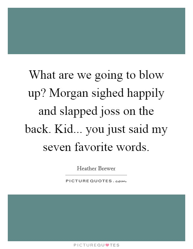 What are we going to blow up? Morgan sighed happily and slapped joss on the back.  Kid... you just said my seven favorite words Picture Quote #1