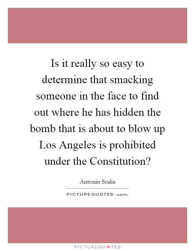 Is it really so easy to determine that smacking someone in the face to find out where he has hidden the bomb that is about to blow up Los Angeles is prohibited under the Constitution? Picture Quote #1