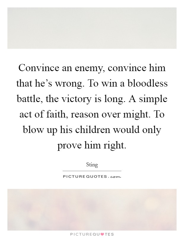 Convince an enemy, convince him that he's wrong. To win a bloodless battle, the victory is long. A simple act of faith, reason over might. To blow up his children would only prove him right Picture Quote #1