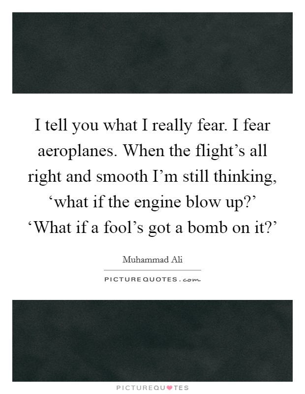I tell you what I really fear. I fear aeroplanes. When the flight's all right and smooth I'm still thinking, 'what if the engine blow up?' 'What if a fool's got a bomb on it?' Picture Quote #1