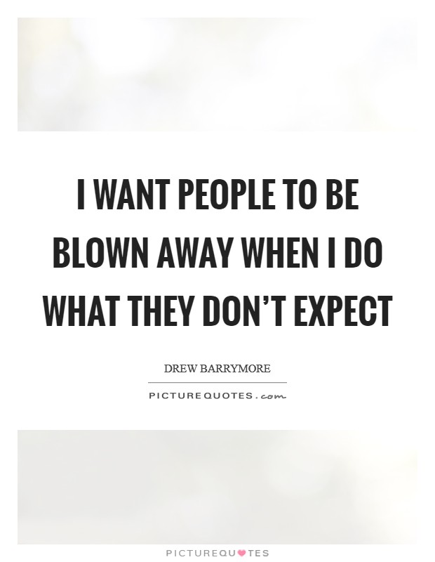 I want people to be blown away when I do what they don't expect Picture Quote #1
