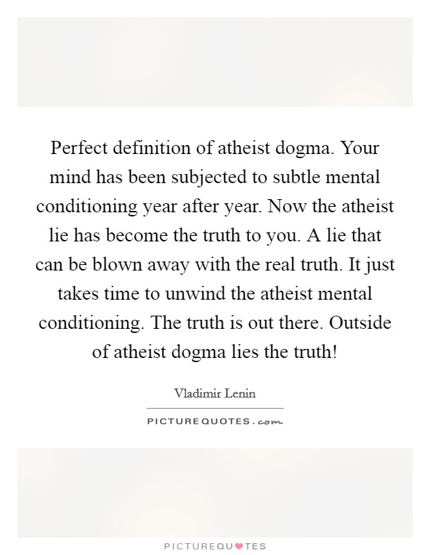 Perfect definition of atheist dogma. Your mind has been subjected to subtle mental conditioning year after year. Now the atheist lie has become the truth to you. A lie that can be blown away with the real truth. It just takes time to unwind the atheist mental conditioning. The truth is out there. Outside of atheist dogma lies the truth! Picture Quote #1