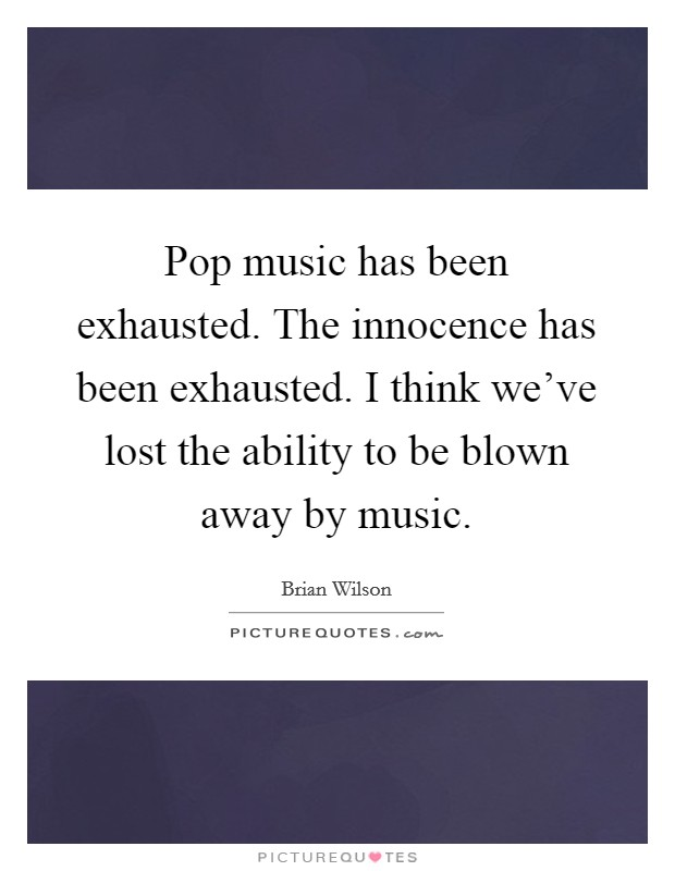 Pop music has been exhausted. The innocence has been exhausted. I think we've lost the ability to be blown away by music Picture Quote #1