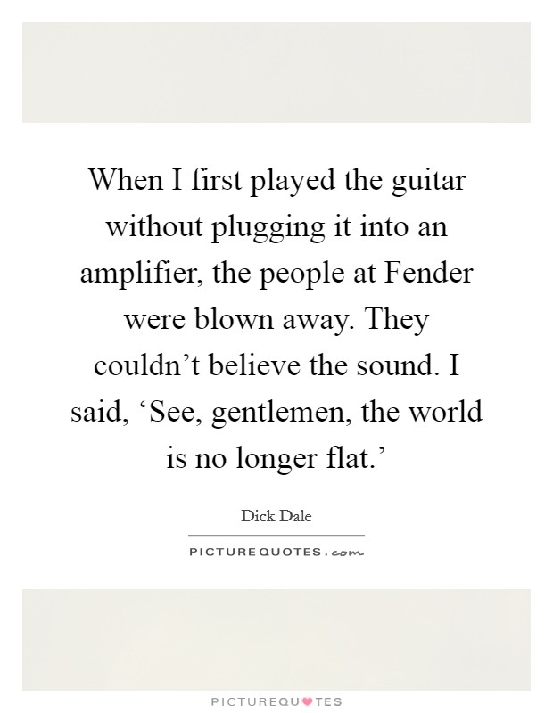 When I first played the guitar without plugging it into an amplifier, the people at Fender were blown away. They couldn't believe the sound. I said, 'See, gentlemen, the world is no longer flat.' Picture Quote #1