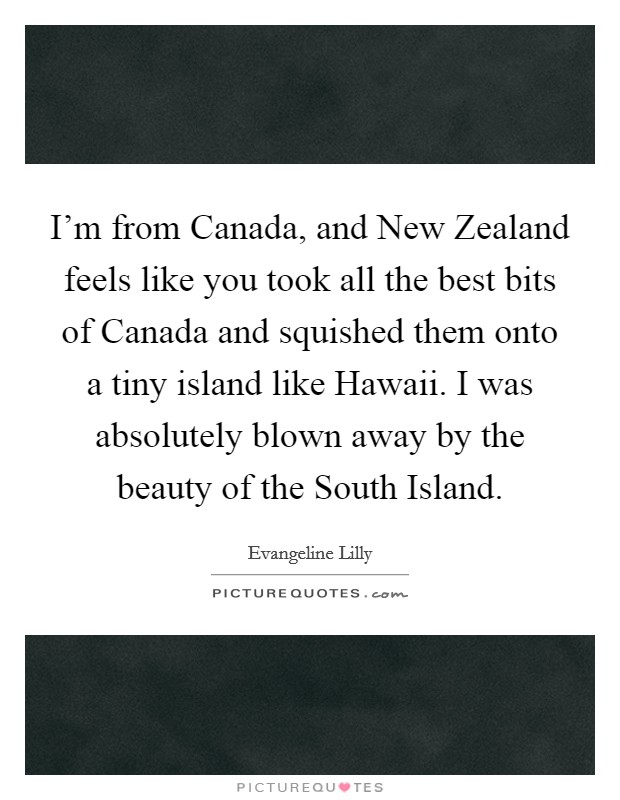 I'm from Canada, and New Zealand feels like you took all the best bits of Canada and squished them onto a tiny island like Hawaii. I was absolutely blown away by the beauty of the South Island Picture Quote #1