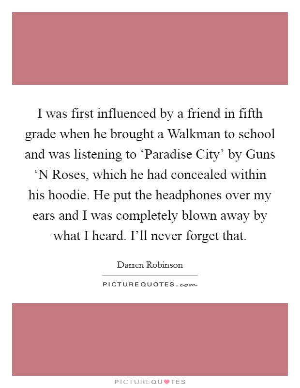 I was first influenced by a friend in fifth grade when he brought a Walkman to school and was listening to 'Paradise City' by Guns 'N Roses, which he had concealed within his hoodie. He put the headphones over my ears and I was completely blown away by what I heard. I'll never forget that Picture Quote #1
