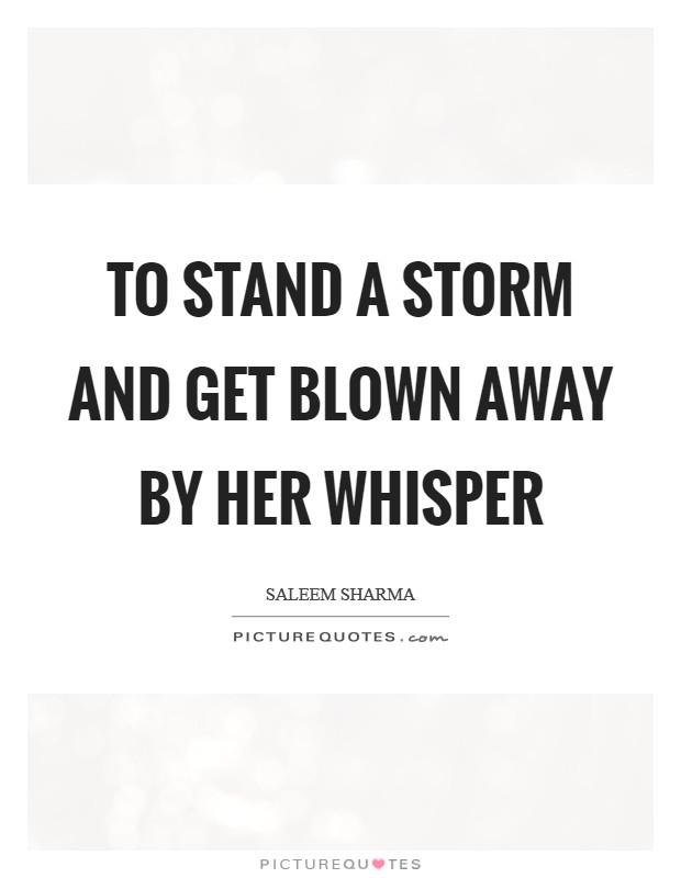 To stand a storm and get blown away by her whisper Picture Quote #1