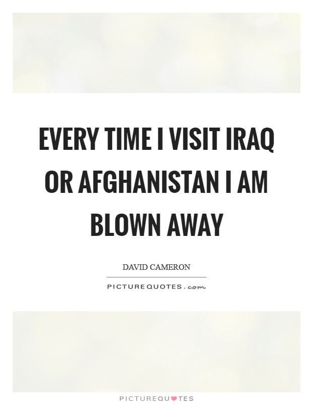 Every time I visit Iraq or Afghanistan I am blown away Picture Quote #1