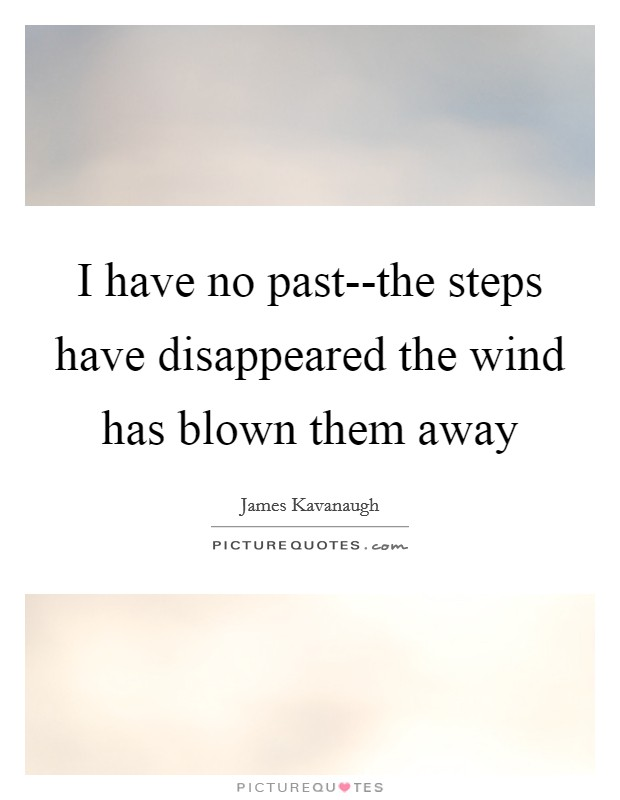 I have no past--the steps have disappeared the wind has blown them away Picture Quote #1