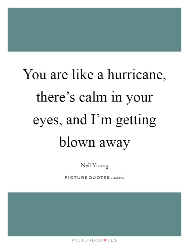 You are like a hurricane, there's calm in your eyes, and I'm getting blown away Picture Quote #1