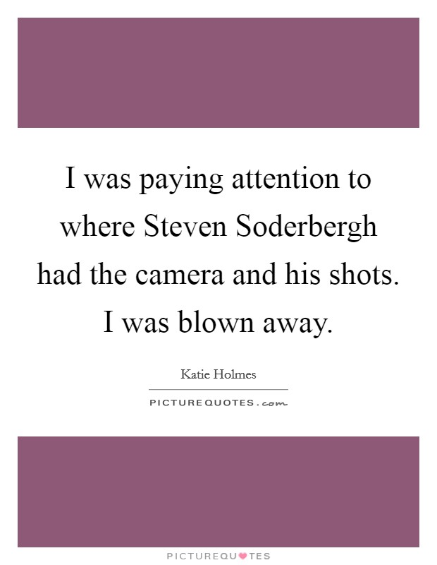 I was paying attention to where Steven Soderbergh had the camera and his shots. I was blown away Picture Quote #1