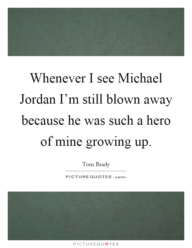 Whenever I see Michael Jordan I'm still blown away because he was such a hero of mine growing up Picture Quote #1