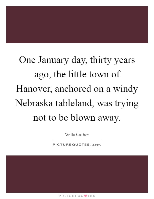 One January day, thirty years ago, the little town of Hanover, anchored on a windy Nebraska tableland, was trying not to be blown away Picture Quote #1