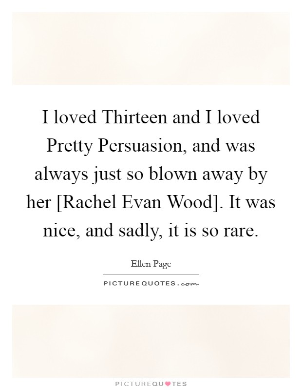 I loved Thirteen and I loved Pretty Persuasion, and was always just so blown away by her [Rachel Evan Wood]. It was nice, and sadly, it is so rare Picture Quote #1