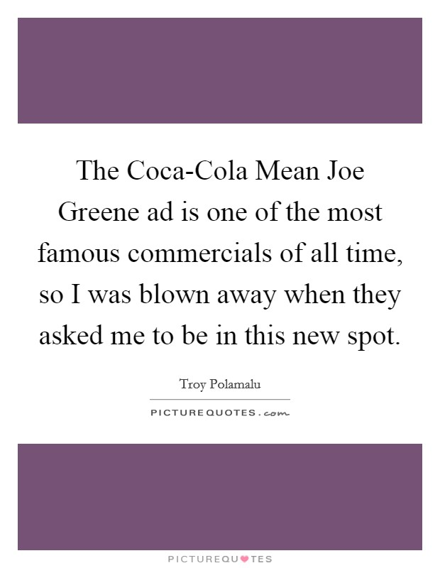 The Coca-Cola Mean Joe Greene ad is one of the most famous commercials of all time, so I was blown away when they asked me to be in this new spot Picture Quote #1