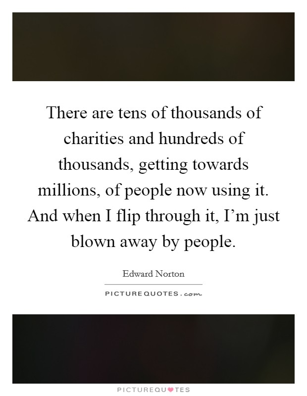 There are tens of thousands of charities and hundreds of thousands, getting towards millions, of people now using it. And when I flip through it, I'm just blown away by people Picture Quote #1