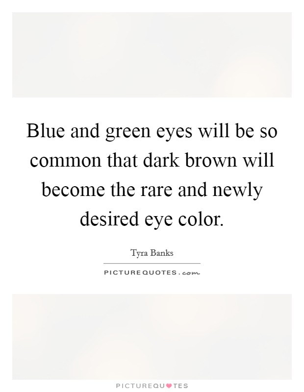 Blue and green eyes will be so common that dark brown will become the rare and newly desired eye color Picture Quote #1