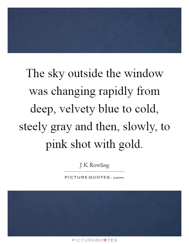The sky outside the window was changing rapidly from deep, velvety blue to cold, steely gray and then, slowly, to pink shot with gold. Picture Quote #1