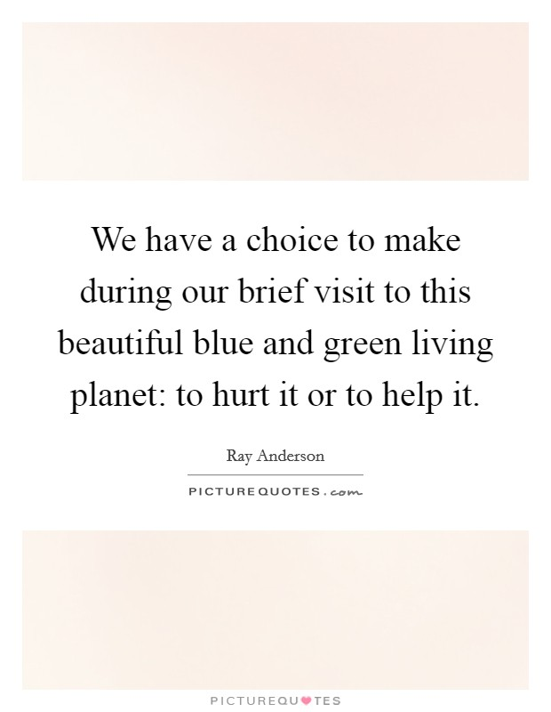 We have a choice to make during our brief visit to this beautiful blue and green living planet: to hurt it or to help it Picture Quote #1