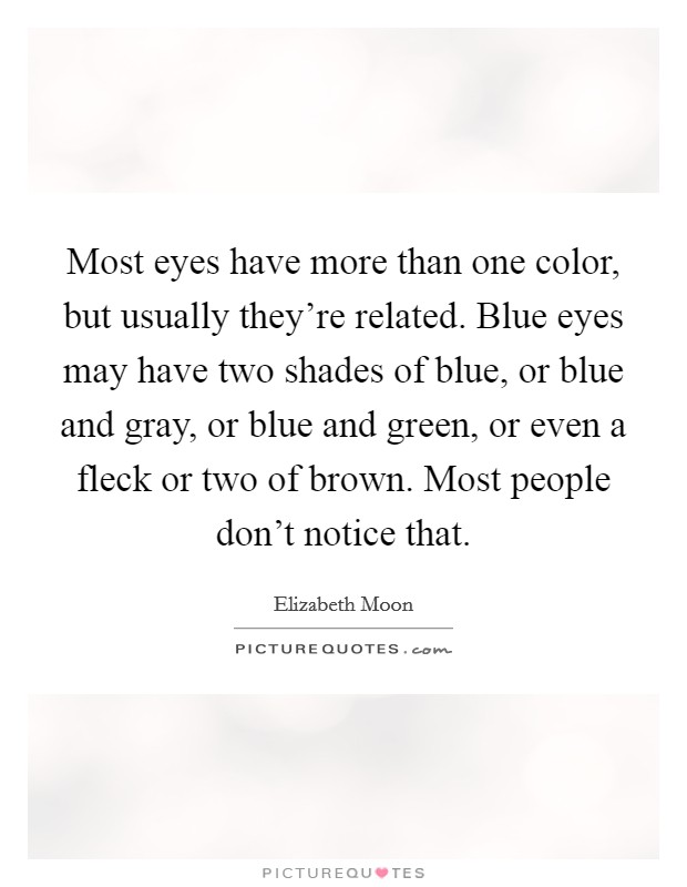 Most eyes have more than one color, but usually they're related. Blue eyes may have two shades of blue, or blue and gray, or blue and green, or even a fleck or two of brown. Most people don't notice that Picture Quote #1