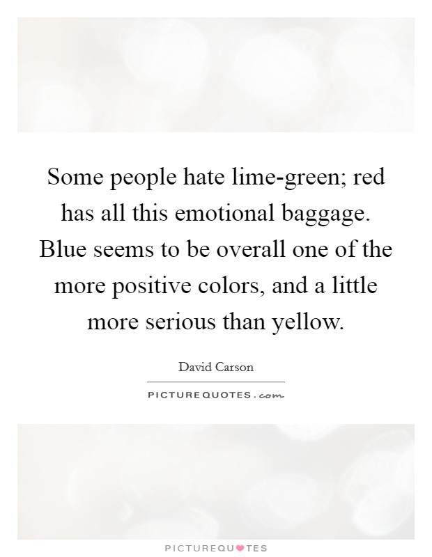 Some people hate lime-green; red has all this emotional baggage. Blue seems to be overall one of the more positive colors, and a little more serious than yellow Picture Quote #1