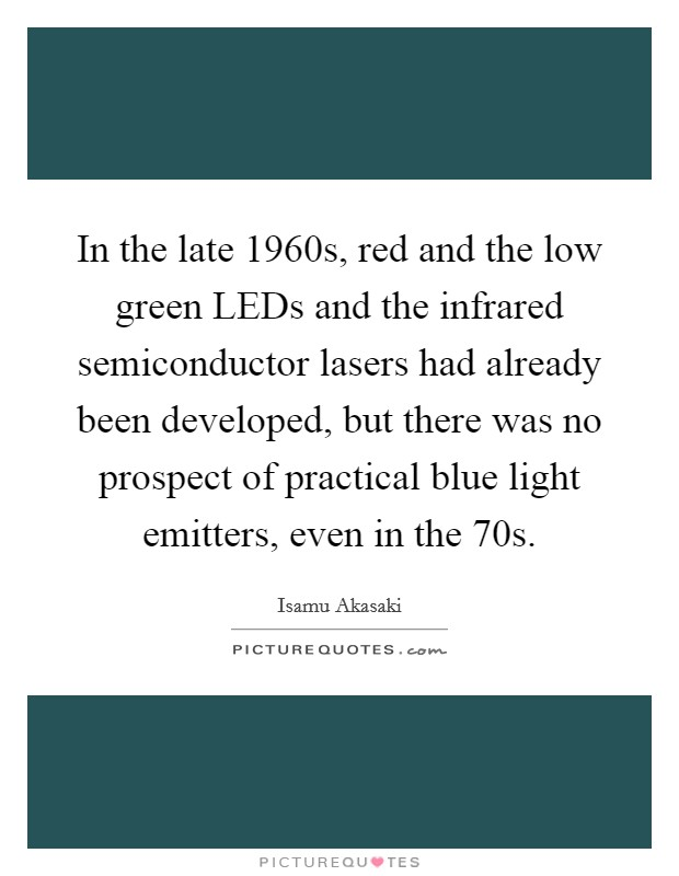 In the late 1960s, red and the low green LEDs and the infrared semiconductor lasers had already been developed, but there was no prospect of practical blue light emitters, even in the  70s Picture Quote #1